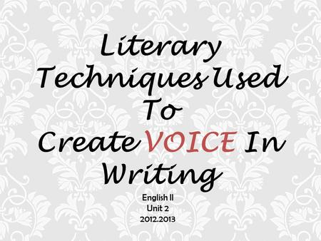 Literary Techniques Used To Create VOICE In Writing English II Unit 2 2012.2013.