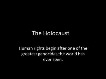 The Holocaust Human rights begin after one of the greatest genocides the world has ever seen.