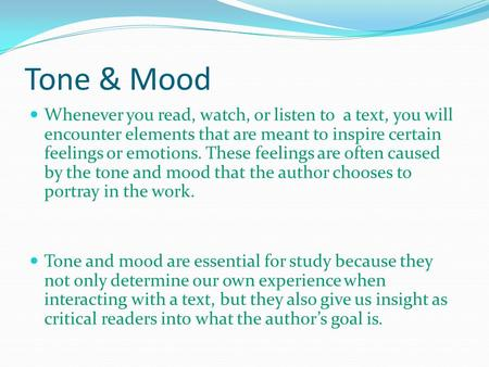 Tone & Mood Whenever you read, watch, or listen to a text, you will encounter elements that are meant to inspire certain feelings or emotions. These feelings.