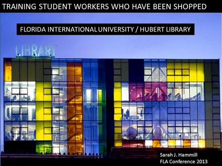 TRAINING STUDENT WORKERS WHO HAVE BEEN SHOPPED FLORIDA INTERNATIONAL UNIVERSITY / HUBERT LIBRARY Sarah J. Hammill FLA Conference 2013.