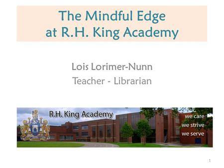 The Mindful Edge at R.H. King Academy Lois Lorimer-Nunn Teacher - Librarian 1.