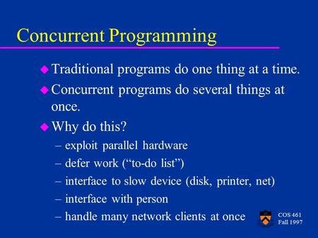 COS 461 Fall 1997 Concurrent Programming u Traditional programs do one thing at a time. u Concurrent programs do several things at once. u Why do this?