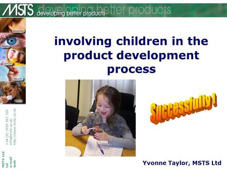 Involving children in the product development process MSTS Ltd tel+44 (0) 1959 567 320 webhttp://www.msts.co.uk Yvonne Taylor, MSTS.
