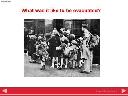 © HarperCollins Publishers 2010 Interpretation What was it like to be evacuated?