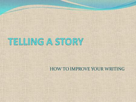 HOW TO IMPROVE YOUR WRITING. TELLING A STORY A useful skill in English is to be able to tell a story or an anecdote. Anecdotes are short stories about.
