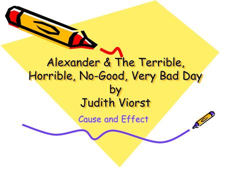 Alexander & The Terrible, Horrible, No-Good, Very Bad Day by Judith Viorst Cause and Effect.