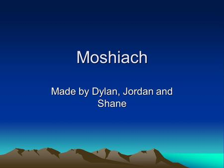 Moshiach Made by Dylan, Jordan and Shane. What are the changes that happens when Moshiach is here? There will no longer be war, jealousy or fighting when.