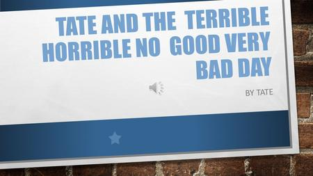 TATE AND THE TERRIBLE HORRIBLE NO GOOD VERY BAD DAY BY TATE.