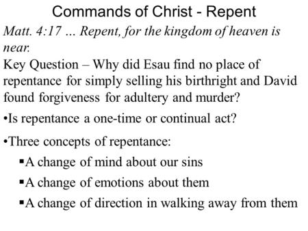 Commands of Christ - Repent Matt. 4:17 … Repent, for the kingdom of heaven is near. Key Question – Why did Esau find no place of repentance for simply.