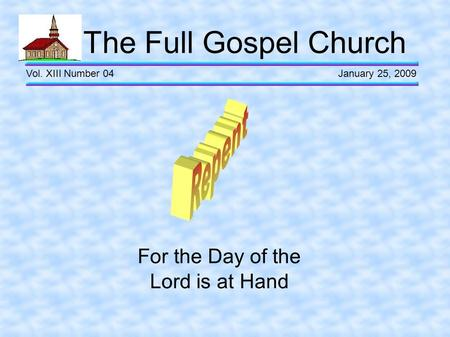The Full Gospel Church Vol. XIII Number 04 January 25, 2009 For the Day of the Lord is at Hand.