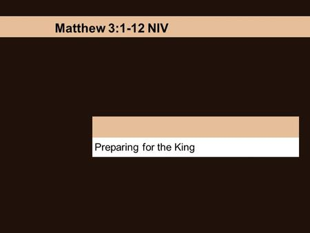 "Preparing for the King Matthew 3:1-12 NIV. Preparing for the King ""In those days John the Baptist came, preaching in the Desert of Judea and saying, Repent,"