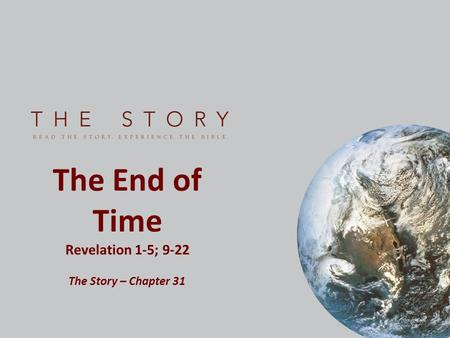 The End of Time Revelation 1-5; 9-22 The Story – Chapter 31.