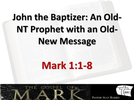 P ASTOR S EAN H ARRIS John the Baptizer: An Old- NT Prophet with an Old- New Message Mark 1:1-8.