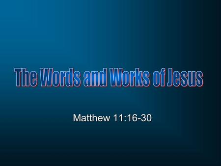 Matthew 11:16-30. 11:1-15 John the Baptist 11:20-27 His question: Are you the one? Jesus' answer: Prophets Evaluation of John's ministry 11:16-19 Mixed.