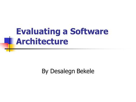 Evaluating a Software Architecture By Desalegn Bekele.