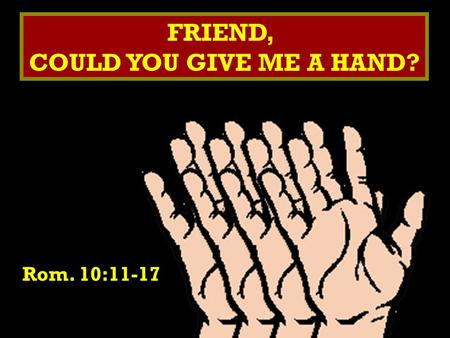 FRIEND, COULD YOU GIVE ME A HAND? FRIEND, COULD YOU GIVE ME A HAND? Rom. 10:11-17.