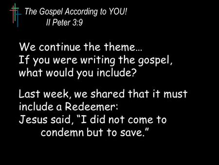 The Gospel According to YOU! II Peter 3:9 We continue the theme… If you were writing the gospel, what would you include? Last week, we shared that it must.