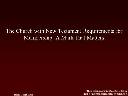 The phrase, Marks That Matter, is taken from a tract of the same name by Jim Cope Marks That Matter The Church with New Testament Requirements for Membership: