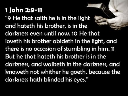 "1 John 2:9-11 ""9 He that saith he is in the light and hateth his brother, is in the darkness even until now. 10 He that loveth his brother abideth in the."