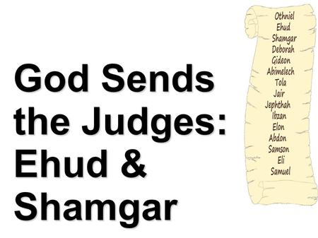 God Sends the Judges: Ehud & Shamgar. Introduction Our journey through the judges brings us next to Ehud. After the death of Othniel the children of Israel.