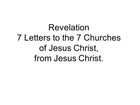 Revelation 7 Letters to the 7 Churches of Jesus Christ, from Jesus Christ.