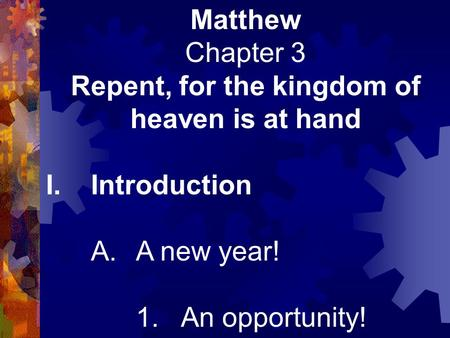 Matthew Chapter 3 Repent, for the kingdom of heaven is at hand I.Introduction A.A new year! 1.An opportunity!