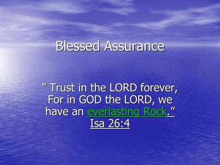 "Blessed Assurance  Trust in the LORD forever, For in GOD the LORD, we have an everlasting Rock."" Isa 26:4."