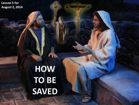 "HOW TO BE SAVED Lesson 5 for August 2, 2014. ""And as Moses lifted up the serpent in the wilderness, even so must the Son of Man be lifted up, that whoever."