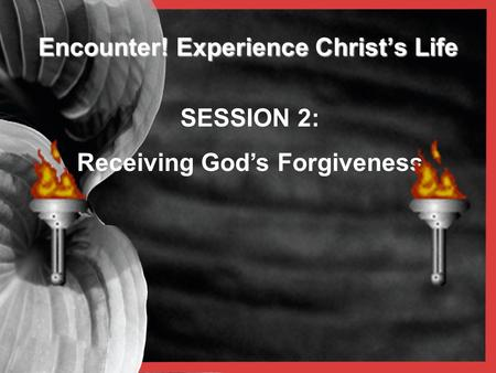 Encounter! Experience Christ's Life SESSION 2: Receiving God's Forgiveness.