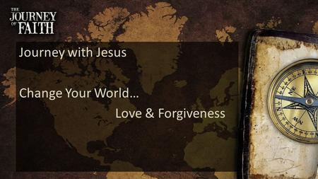 Journey with Jesus Change Your World… Love & Forgiveness.