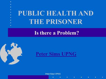 Peter Sims UPNG PUBLIC HEALTH AND THE PRISONER Is there a Problem? Peter Sims UPNG.