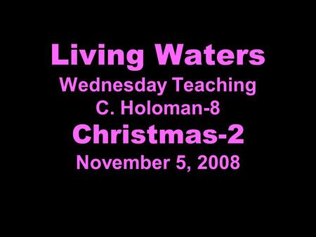 Living Waters Wednesday Teaching C. Holoman-8 Christmas-2 November 5, 2008.