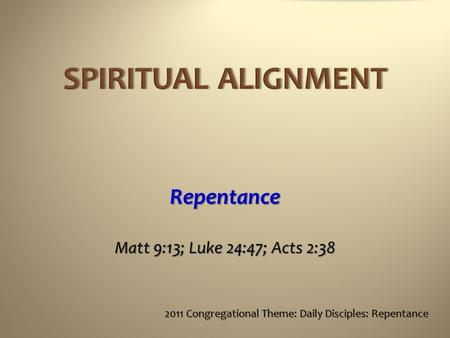 Repentance Matt 9:13; Luke 24:47; Acts 2:38 2011 Congregational Theme: Daily Disciples: Repentance.