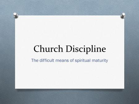 Church Discipline The difficult means of spiritual maturity.