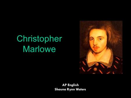 Christopher Marlowe AP English Shauna Rynn Waters.