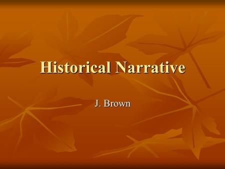 Historical Narrative J. Brown. Historical Narrative A. Definition: History told for theological purposes theological purposes B. Goal: Holistic interpretation.