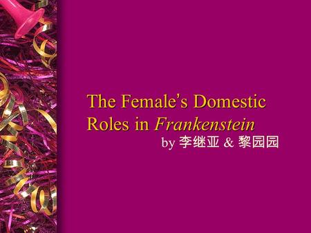 The Female's Domestic Roles in Frankenstein by 李继亚 & 黎园园.