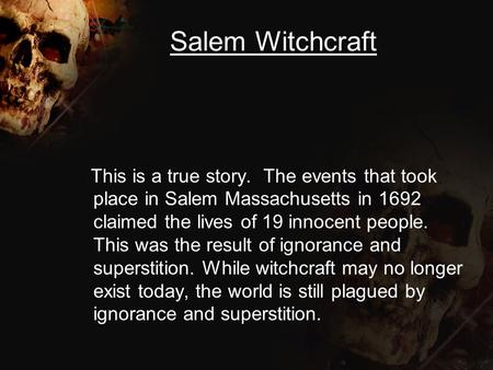Salem Witchcraft This is a true story. The events that took place in Salem Massachusetts in 1692 claimed the lives of 19 innocent people. This was the.