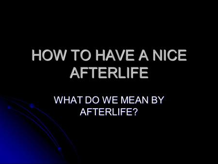 HOW TO HAVE A NICE AFTERLIFE WHAT DO WE MEAN BY AFTERLIFE?