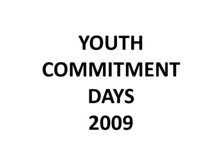 YOUTH COMMITMENT DAYS 2009. YOUTH COMMITMENT DAYS (BAPTISMAL CELEBRATIONS) NORTHERN HEMISPHERE MAY 2009.