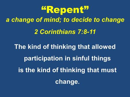 """Repent"" a change of mind; to decide to change 2 Corinthians 7:8-11 The kind of thinking that allowed participation in sinful things is the kind of thinking."