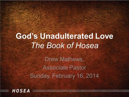 God's Unadulterated Love The Book of Hosea Drew Mathews, Associate Pastor Sunday, February 16, 2014.