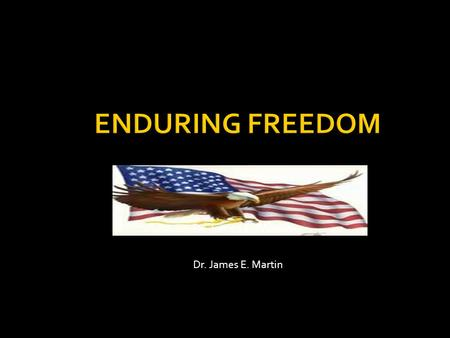Dr. James E. Martin. Operation Enduring Freedom Name given to ongoing battle against terrorism Personally involved for a few years.