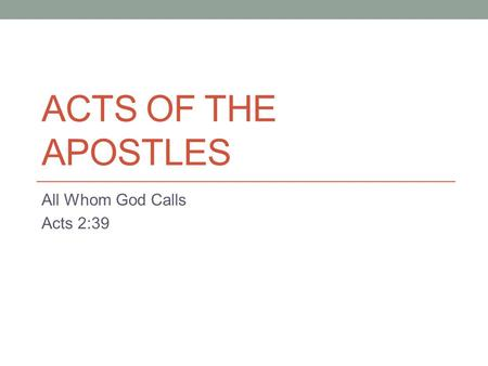 ACTS OF THE APOSTLES All Whom God Calls Acts 2:39.