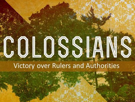 INTRODUCTION TO COLOSSIANS Victory over Rulers and Authorities.
