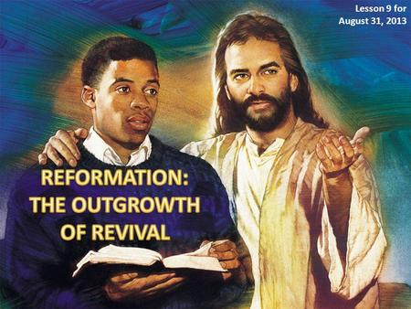 Lesson 9 for August 31, 2013. A revival and a reformation must take place under the ministration of the Holy Spirit. Revival and reformation are two different.