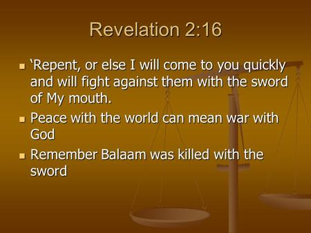 Revelation 2:16 'Repent, or else I will come to you quickly and will fight against them with the sword of My mouth. 'Repent, or else I will come to you.