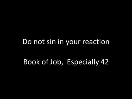 Do not sin in your reaction Book of Job, Especially 42.