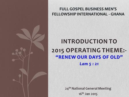 "INTRODUCTION TO ""RENEW OUR DAYS OF OLD"" 2015 OPERATING THEME:- ""RENEW OUR DAYS OF OLD"" Lam 5 : 21 FULL GOSPEL BUSINESS MEN'S FELLOWSHIP INTERNATIONAL -"