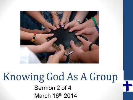 Knowing God As A Group Sermon 2 of 4 March 16 th 2014.